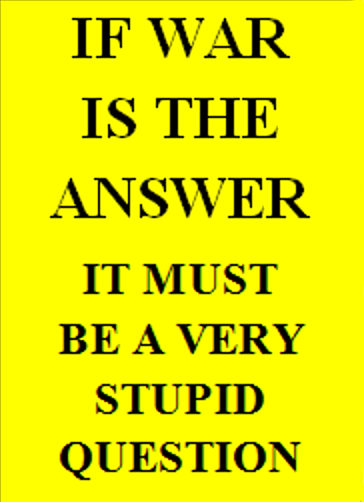 If war is the answer it must be a very stupid question